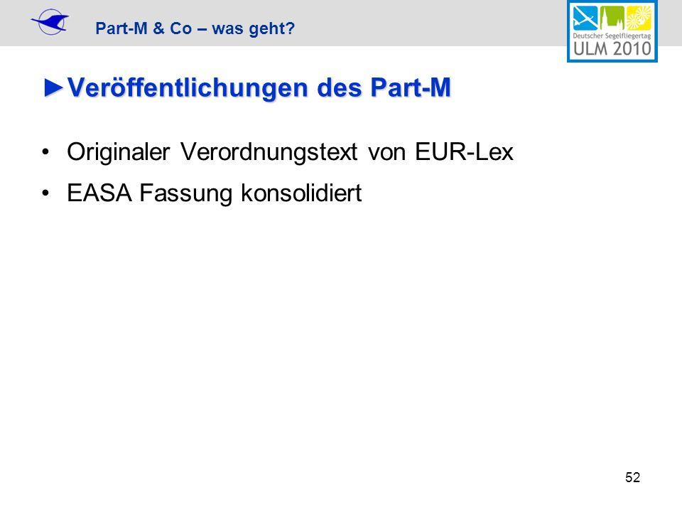 Part-M & Co – was geht? 52 Veröffentlichungen des Part-MVeröffentlichungen des Part-M Originaler Verordnungstext von EUR-Lex EASA Fassung konsolidiert