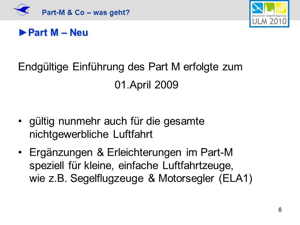 Part-M & Co – was geht? 6 Part M – NeuPart M – Neu Endgültige Einführung des Part M erfolgte zum 01.April 2009 gültig nunmehr auch für die gesamte nic
