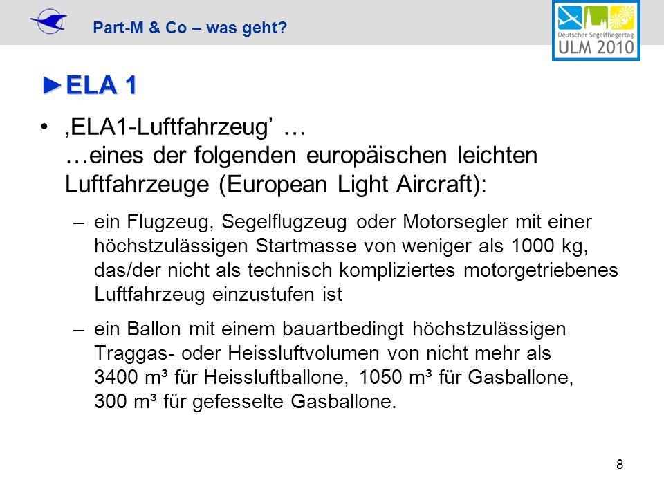 Part-M & Co – was geht? 8 ELA 1ELA 1 ELA1-Luftfahrzeug … …eines der folgenden europäischen leichten Luftfahrzeuge (European Light Aircraft): –ein Flug