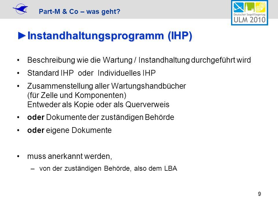 Part-M & Co – was geht? 9 Instandhaltungsprogramm (IHP)Instandhaltungsprogramm (IHP) Beschreibung wie die Wartung / Instandhaltung durchgeführt wird S