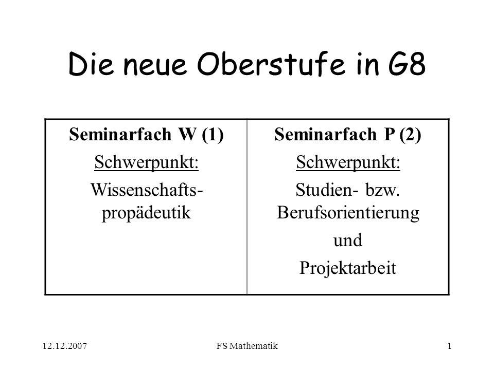 12.12.2007FS Mathematik1 Die neue Oberstufe in G8 Seminarfach W (1) Schwerpunkt: Wissenschafts- propädeutik Seminarfach P (2) Schwerpunkt: Studien- bzw.