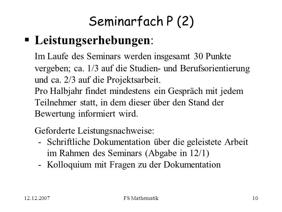 12.12.2007FS Mathematik10 Seminarfach P (2) Leistungserhebungen: Im Laufe des Seminars werden insgesamt 30 Punkte vergeben; ca.