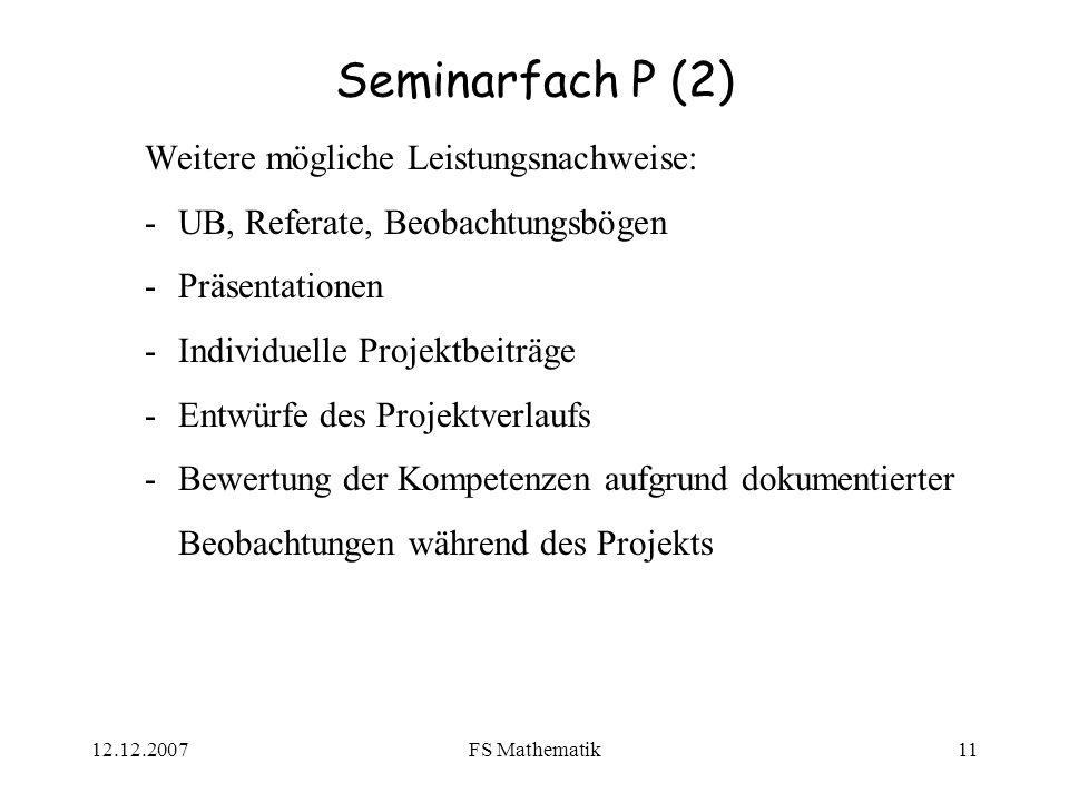 12.12.2007FS Mathematik11 Seminarfach P (2) Weitere mögliche Leistungsnachweise: -UB, Referate, Beobachtungsbögen -Präsentationen -Individuelle Projektbeiträge -Entwürfe des Projektverlaufs -Bewertung der Kompetenzen aufgrund dokumentierter Beobachtungen während des Projekts