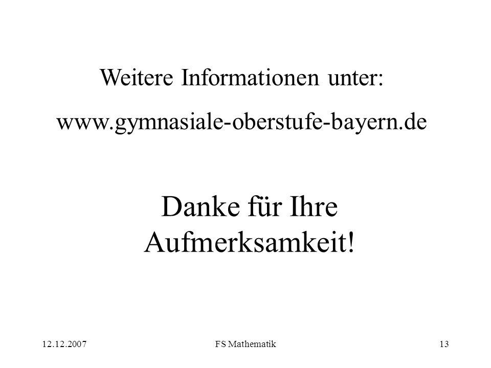 12.12.2007FS Mathematik13 Danke für Ihre Aufmerksamkeit! Weitere Informationen unter: www.gymnasiale-oberstufe-bayern.de