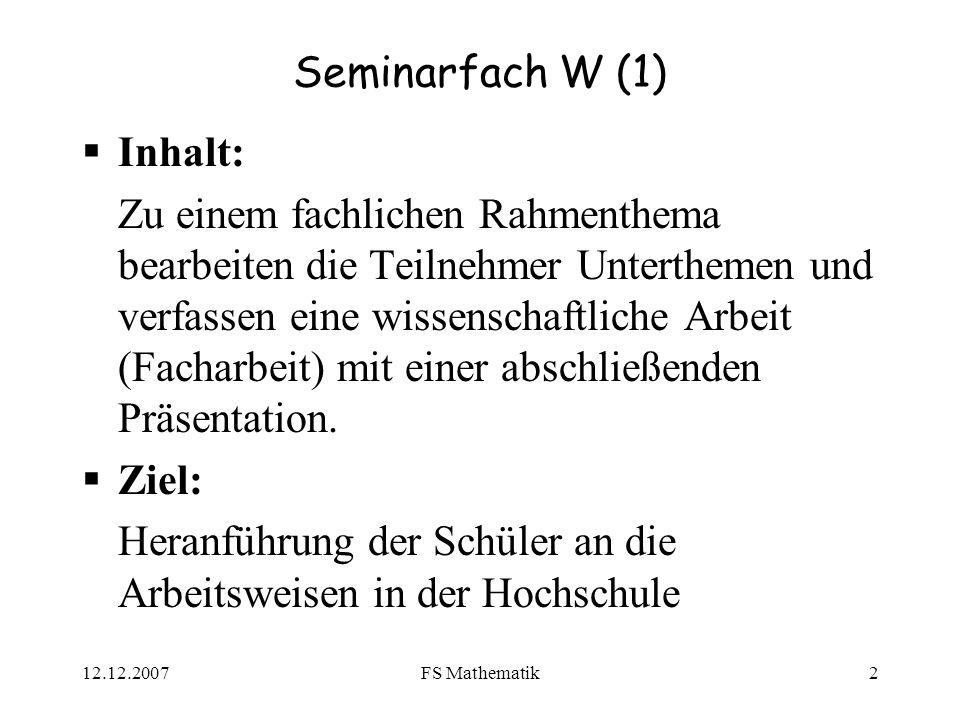 12.12.2007FS Mathematik2 Seminarfach W (1) Inhalt: Zu einem fachlichen Rahmenthema bearbeiten die Teilnehmer Unterthemen und verfassen eine wissenschaftliche Arbeit (Facharbeit) mit einer abschließenden Präsentation.
