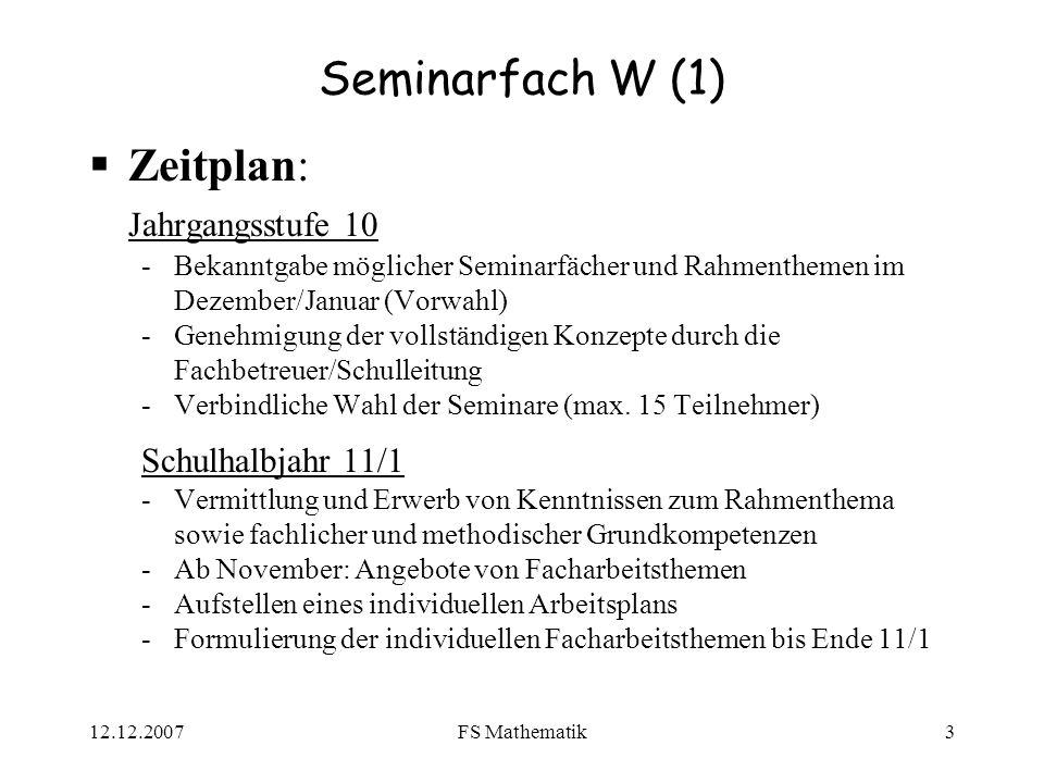 12.12.2007FS Mathematik3 Seminarfach W (1) Zeitplan: Jahrgangsstufe 10 -Bekanntgabe möglicher Seminarfächer und Rahmenthemen im Dezember/Januar (Vorwa