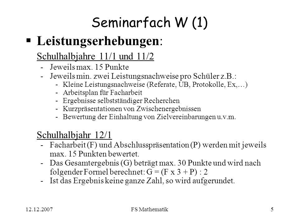 12.12.2007FS Mathematik5 Seminarfach W (1) Leistungserhebungen: Schulhalbjahre 11/1 und 11/2 -Jeweils max. 15 Punkte -Jeweils min. zwei Leistungsnachw