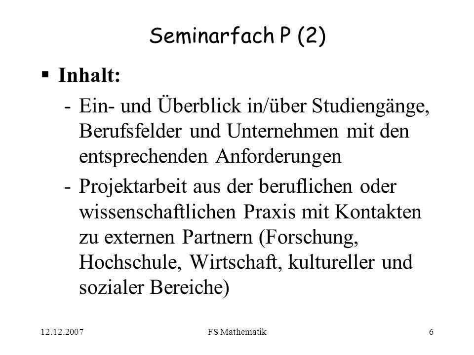 12.12.2007FS Mathematik6 Seminarfach P (2) Inhalt: -Ein- und Überblick in/über Studiengänge, Berufsfelder und Unternehmen mit den entsprechenden Anfor