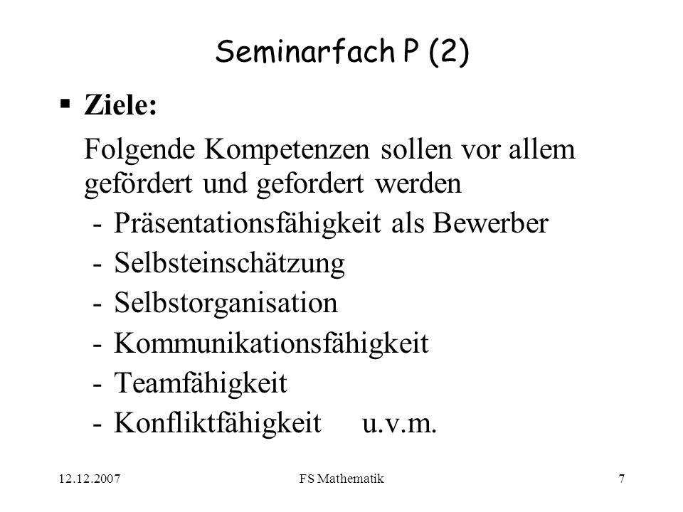 12.12.2007FS Mathematik7 Seminarfach P (2) Ziele: Folgende Kompetenzen sollen vor allem gefördert und gefordert werden -Präsentationsfähigkeit als Bewerber -Selbsteinschätzung -Selbstorganisation -Kommunikationsfähigkeit -Teamfähigkeit -Konfliktfähigkeit u.v.m.
