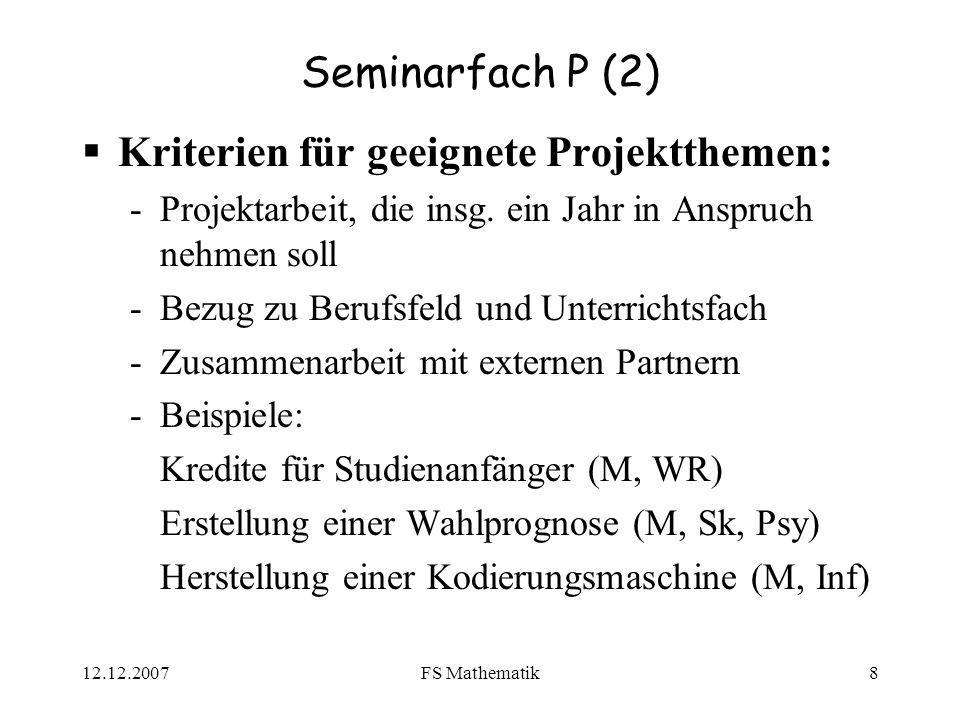 12.12.2007FS Mathematik8 Seminarfach P (2) Kriterien für geeignete Projektthemen: -Projektarbeit, die insg. ein Jahr in Anspruch nehmen soll -Bezug zu