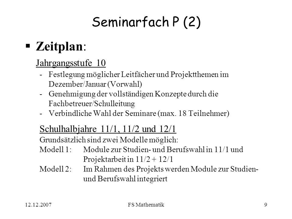 12.12.2007FS Mathematik9 Seminarfach P (2) Zeitplan: Jahrgangsstufe 10 -Festlegung möglicher Leitfächer und Projektthemen im Dezember/Januar (Vorwahl)