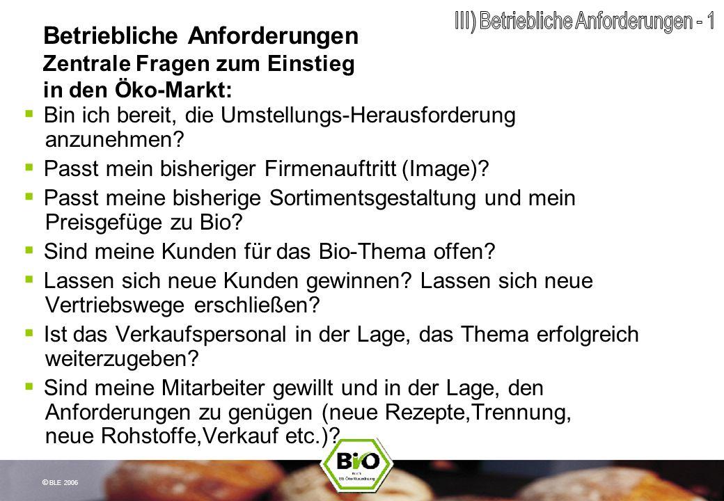 © BLE 2006 Betriebliche Anforderungen Zentrale Fragen zum Einstieg in den Öko-Markt: Bin ich bereit, die Umstellungs-Herausforderung anzunehmen? Passt