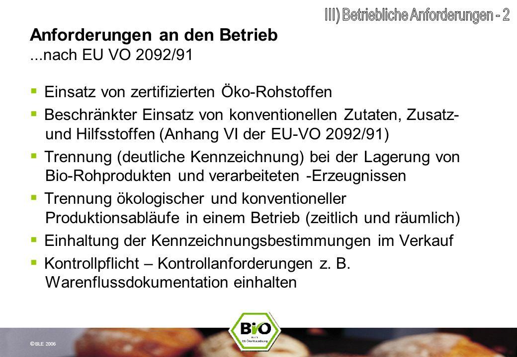 © BLE 2006 Anforderungen an den Betrieb...nach EU VO 2092/91 Einsatz von zertifizierten Öko-Rohstoffen Beschränkter Einsatz von konventionellen Zutate