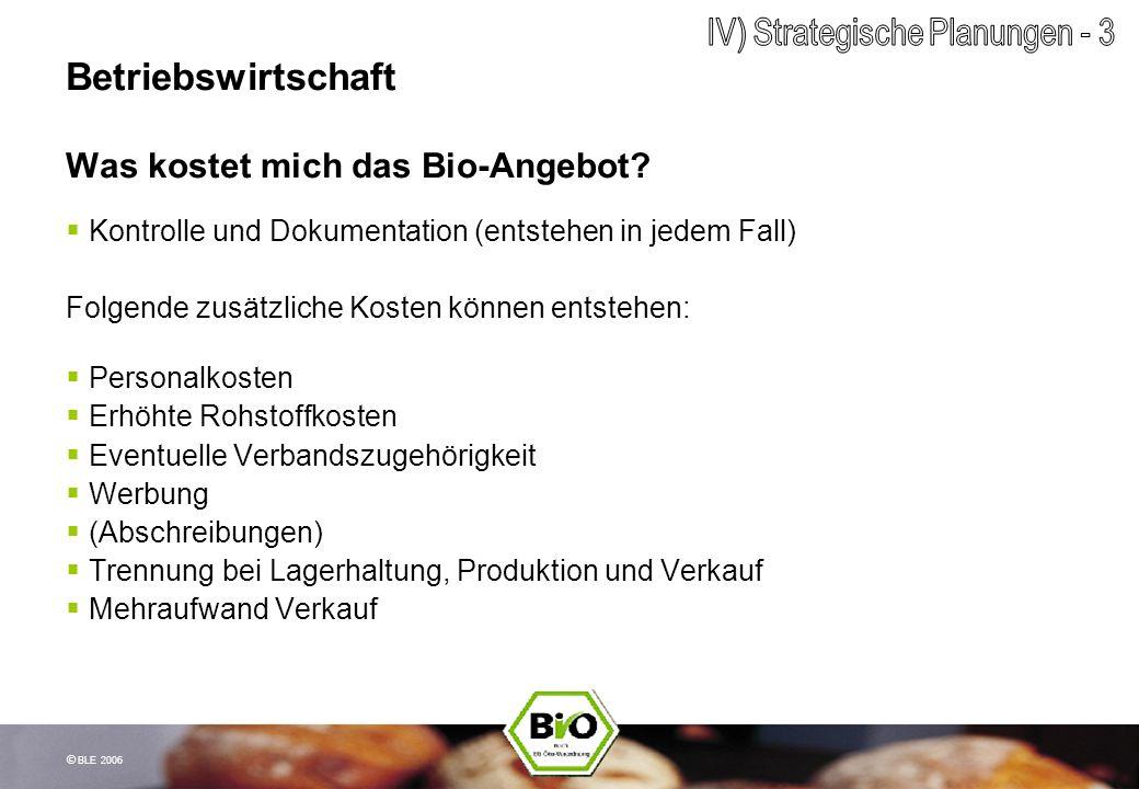 © BLE 2006 Betriebswirtschaft Was kostet mich das Bio-Angebot? Kontrolle und Dokumentation (entstehen in jedem Fall) Folgende zusätzliche Kosten könne