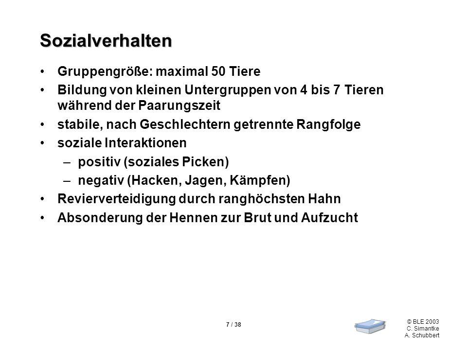 © BLE 2003 C. Simantke A. Schubbert 7 / 38 Sozialverhalten Gruppengröße: maximal 50 Tiere Bildung von kleinen Untergruppen von 4 bis 7 Tieren während
