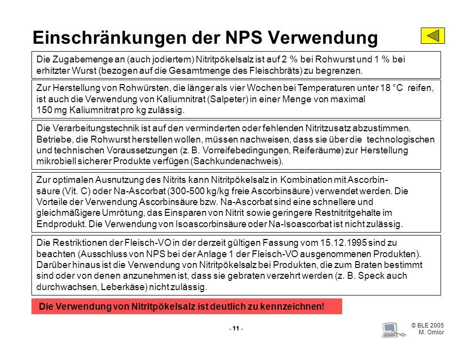 © BLE 2005 M. Omlor - 11 - Einschränkungen der NPS Verwendung Die Zugabemenge an (auch jodiertem) Nitritpökelsalz ist auf 2 % bei Rohwurst und 1 % bei