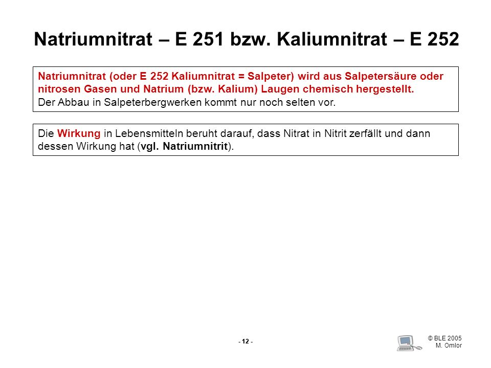 © BLE 2005 M. Omlor - 12 - Natriumnitrat – E 251 bzw. Kaliumnitrat – E 252 Natriumnitrat (oder E 252 Kaliumnitrat = Salpeter) wird aus Salpetersäure o