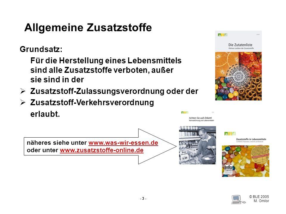 © BLE 2005 M. Omlor - 3 - Allgemeine Zusatzstoffe Grundsatz: Für die Herstellung eines Lebensmittels sind alle Zusatzstoffe verboten, außer sie sind i
