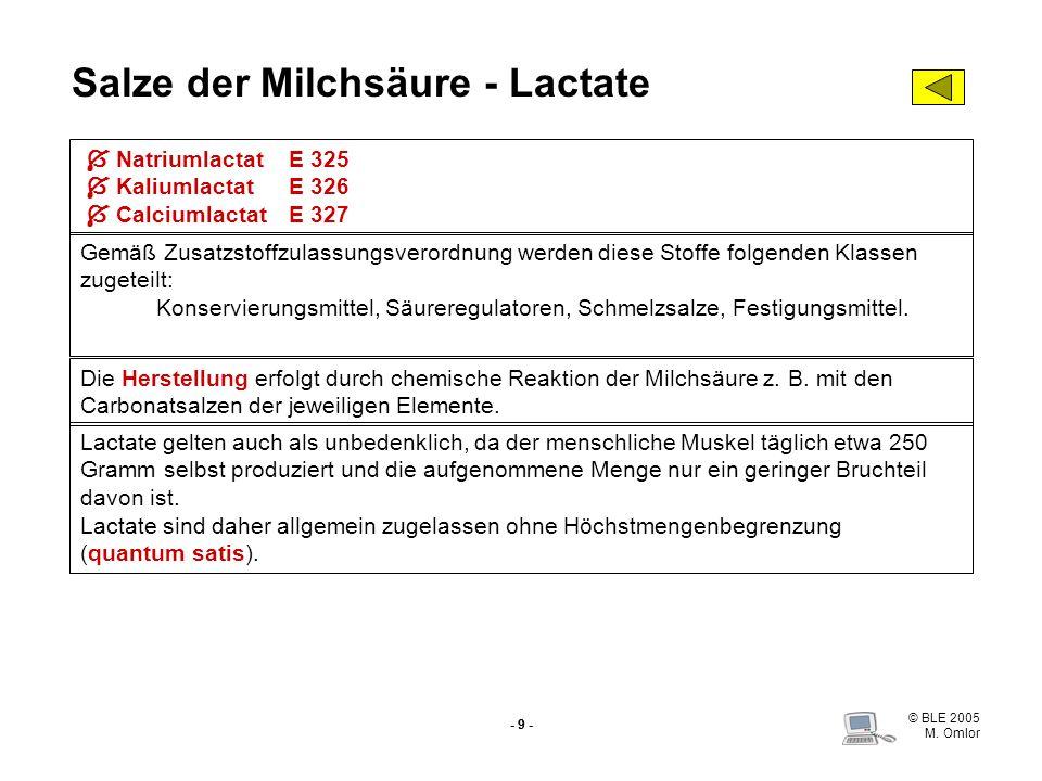 © BLE 2005 M. Omlor - 9 - Salze der Milchsäure - Lactate Natriumlactat E 325 KaliumlactatE 326 Calciumlactat E 327 Gemäß Zusatzstoffzulassungsverordnu