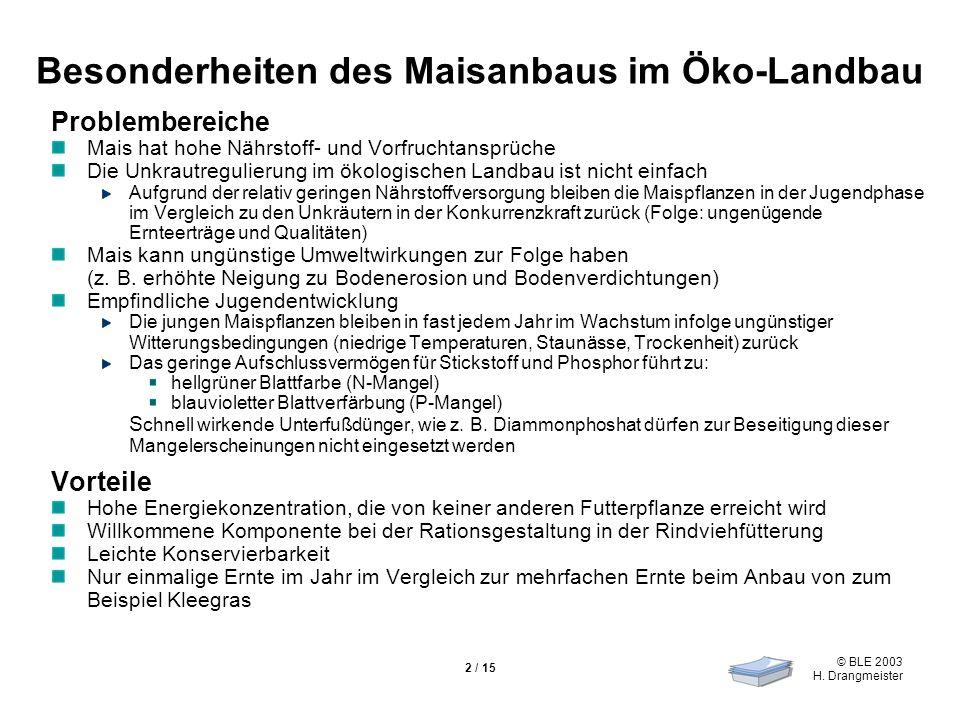 © BLE 2003 H. Drangmeister 2 / 15 Besonderheiten des Maisanbaus im Öko-Landbau Problembereiche Mais hat hohe Nährstoff- und Vorfruchtansprüche Die Unk