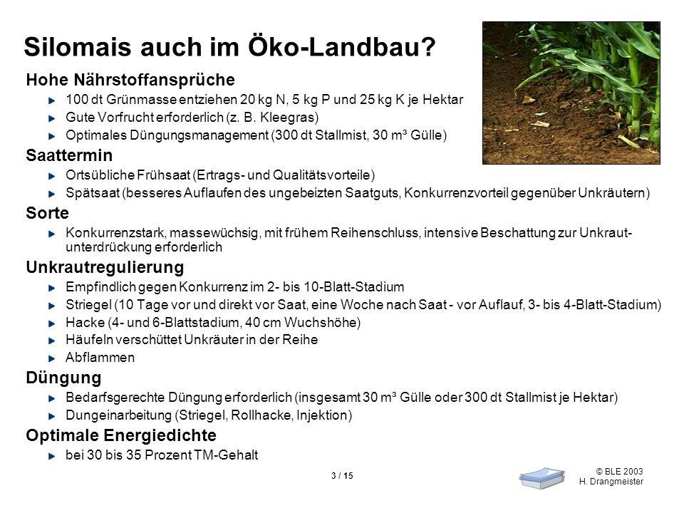 © BLE 2003 H. Drangmeister 3 / 15 Silomais auch im Öko-Landbau? Hohe Nährstoffansprüche 100 dt Grünmasse entziehen 20 kg N, 5 kg P und 25 kg K je Hekt