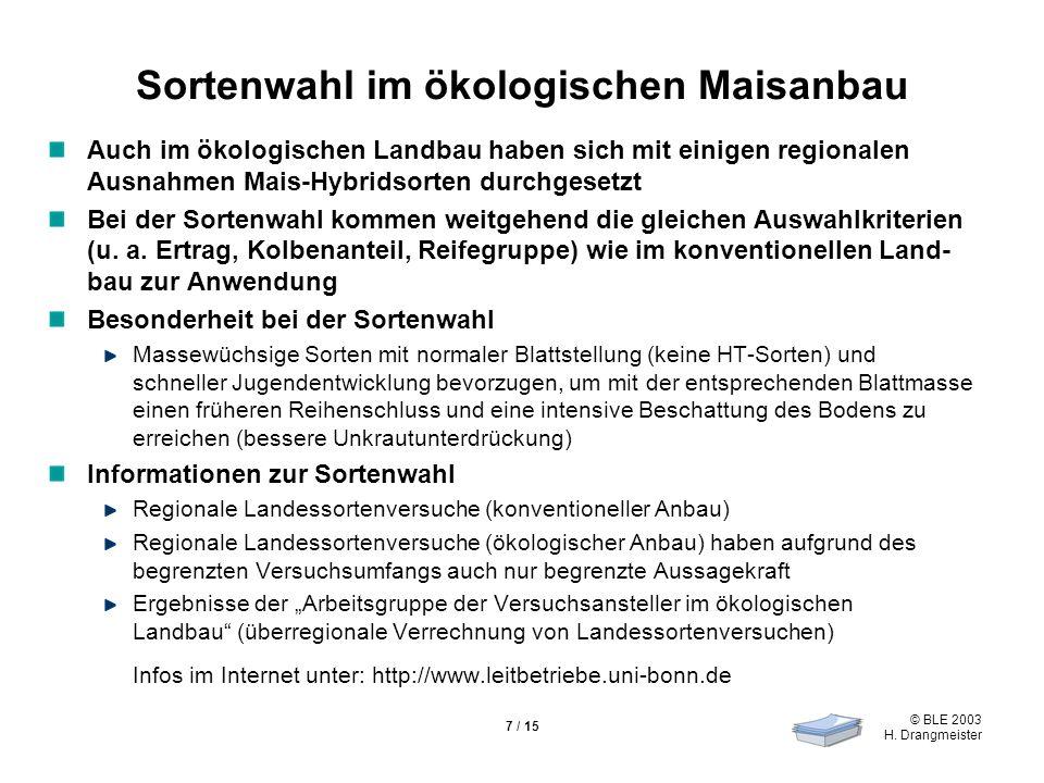 © BLE 2003 H. Drangmeister 7 / 15 Sortenwahl im ökologischen Maisanbau Auch im ökologischen Landbau haben sich mit einigen regionalen Ausnahmen Mais-H