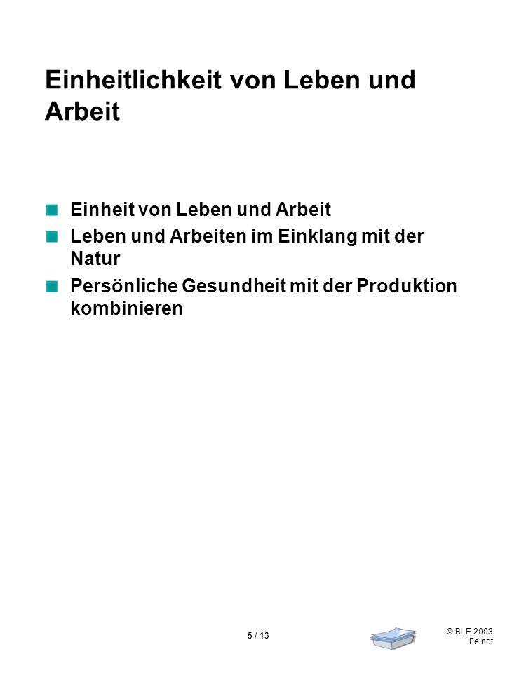 © BLE 2003 Feindt 5 / 13 Einheitlichkeit von Leben und Arbeit Einheit von Leben und Arbeit Leben und Arbeiten im Einklang mit der Natur Persönliche Gesundheit mit der Produktion kombinieren