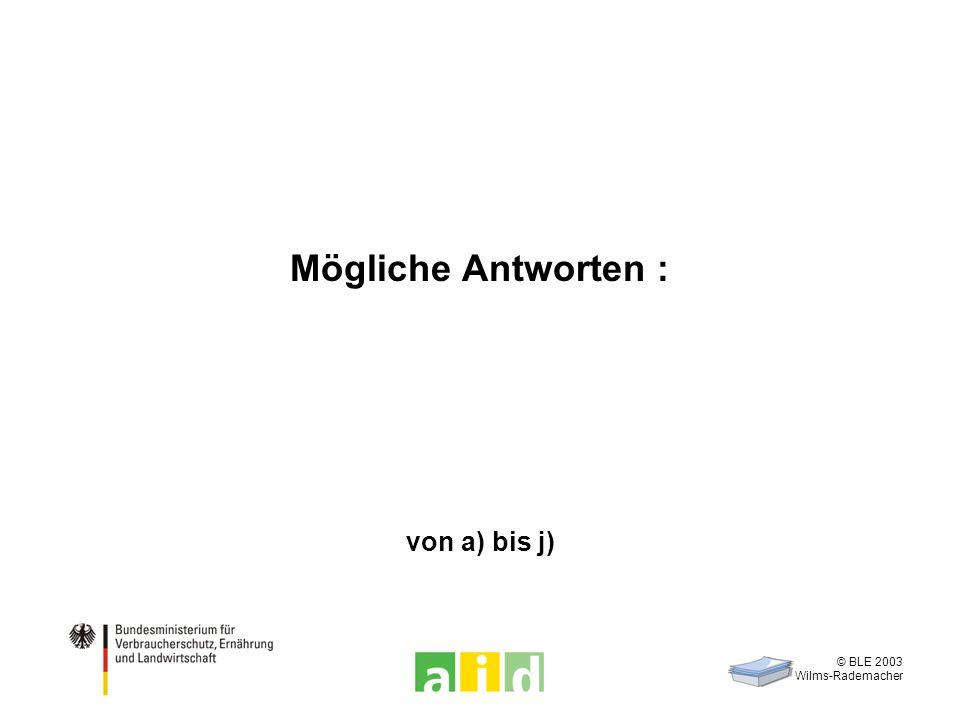 © BLE 2003 Wilms-Rademacher Mögliche Antworten : von a) bis j)