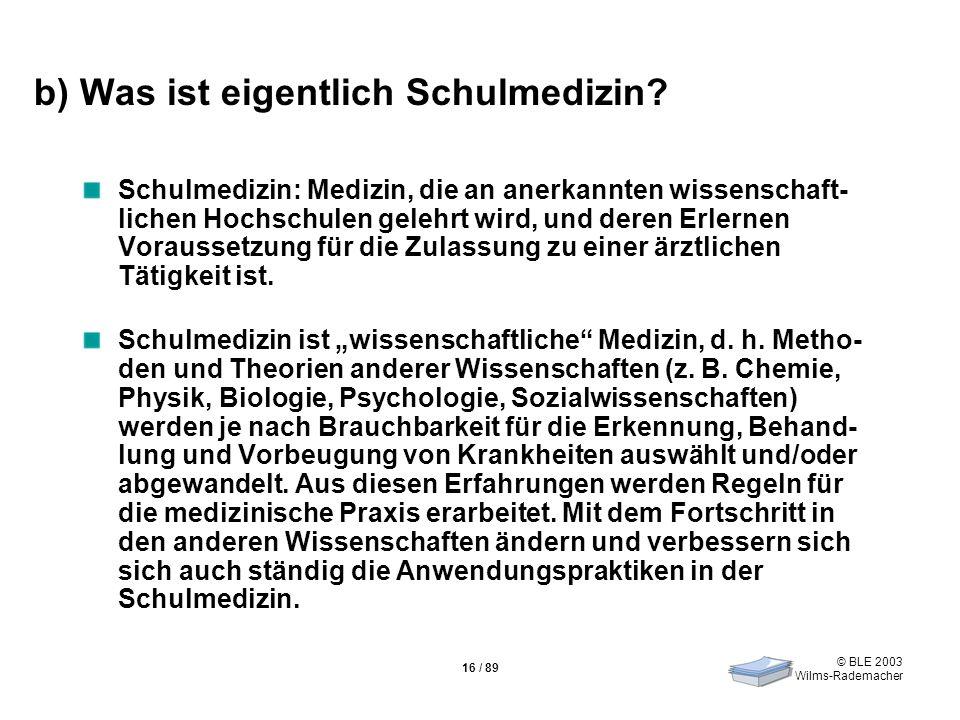 © BLE 2003 Wilms-Rademacher 16 / 89 b) Was ist eigentlich Schulmedizin? Schulmedizin: Medizin, die an anerkannten wissenschaft- lichen Hochschulen gel