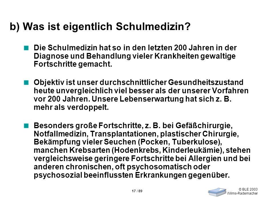 © BLE 2003 Wilms-Rademacher 17 / 89 b) Was ist eigentlich Schulmedizin? Die Schulmedizin hat so in den letzten 200 Jahren in der Diagnose und Behandlu