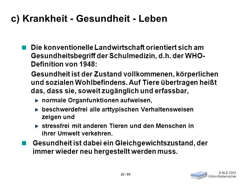 © BLE 2003 Wilms-Rademacher 22 / 89 c) Krankheit - Gesundheit - Leben Die konventionelle Landwirtschaft orientiert sich am Gesundheitsbegriff der Schu