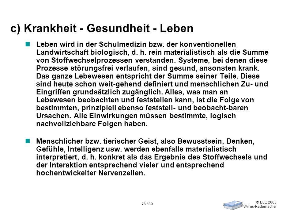 © BLE 2003 Wilms-Rademacher 23 / 89 c) Krankheit - Gesundheit - Leben Leben wird in der Schulmedizin bzw. der konventionellen Landwirtschaft biologisc