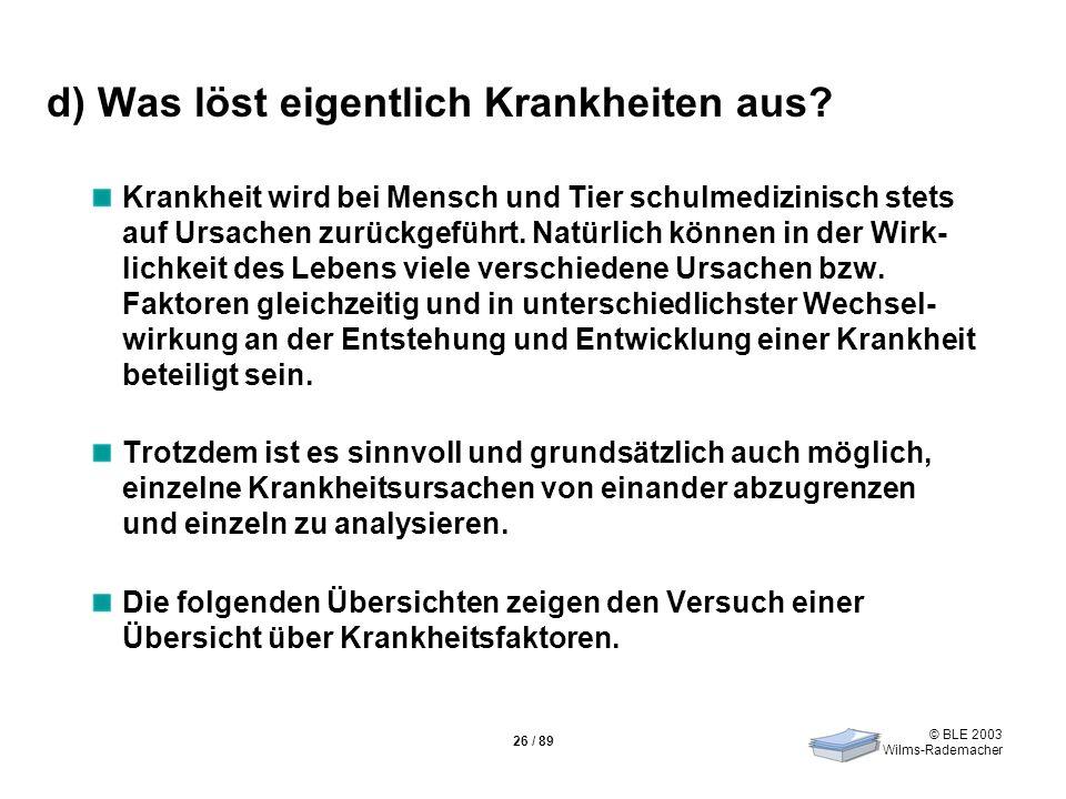 © BLE 2003 Wilms-Rademacher 26 / 89 d) Was löst eigentlich Krankheiten aus? Krankheit wird bei Mensch und Tier schulmedizinisch stets auf Ursachen zur