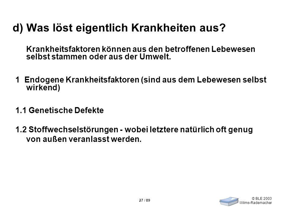 © BLE 2003 Wilms-Rademacher 27 / 89 d) Was löst eigentlich Krankheiten aus? Krankheitsfaktoren können aus den betroffenen Lebewesen selbst stammen ode