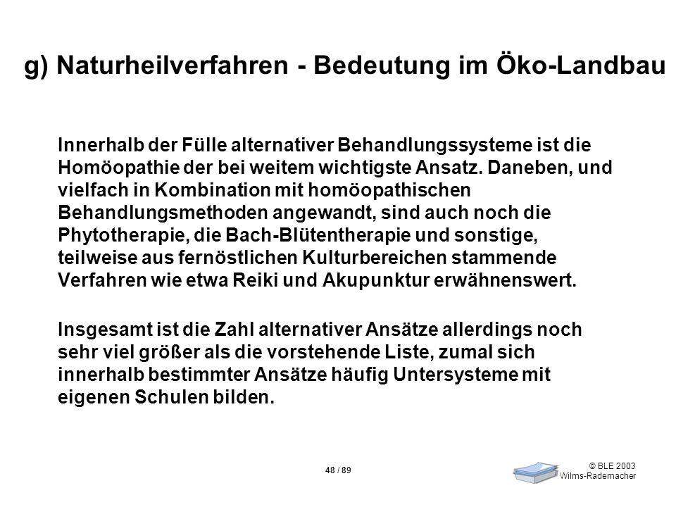 © BLE 2003 Wilms-Rademacher 48 / 89 g) Naturheilverfahren - Bedeutung im Öko-Landbau Innerhalb der Fülle alternativer Behandlungssysteme ist die Homöo