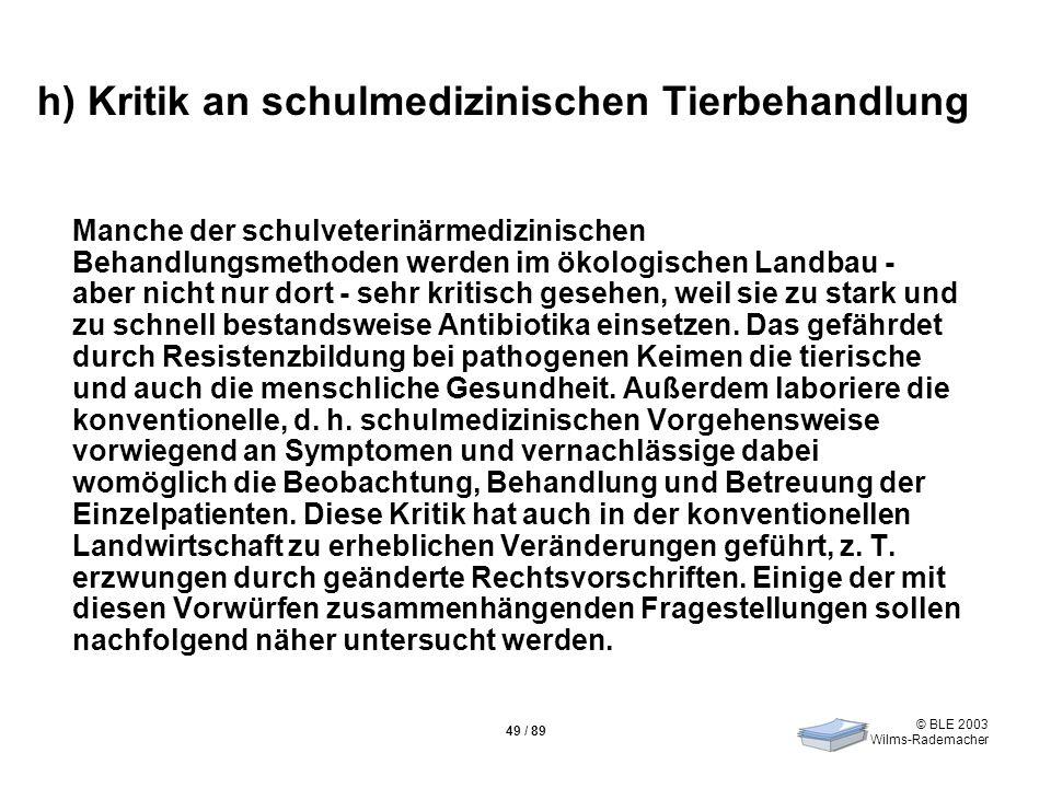 © BLE 2003 Wilms-Rademacher 49 / 89 h) Kritik an schulmedizinischen Tierbehandlung Manche der schulveterinärmedizinischen Behandlungsmethoden werden i