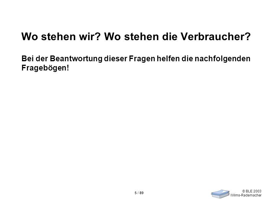 © BLE 2003 Wilms-Rademacher 5 / 89 Wo stehen wir? Wo stehen die Verbraucher? Bei der Beantwortung dieser Fragen helfen die nachfolgenden Fragebögen!