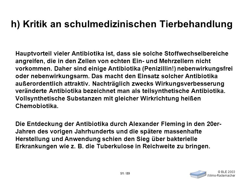 © BLE 2003 Wilms-Rademacher 51 / 89 h) Kritik an schulmedizinischen Tierbehandlung Hauptvorteil vieler Antibiotika ist, dass sie solche Stoffwechselbe