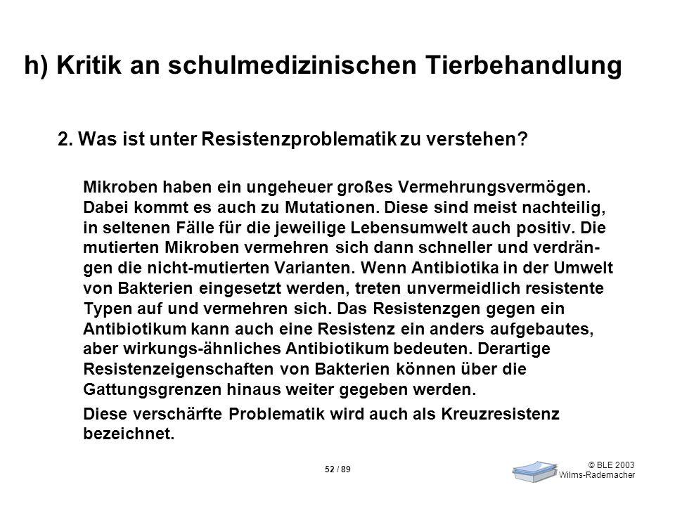 © BLE 2003 Wilms-Rademacher 52 / 89 h) Kritik an schulmedizinischen Tierbehandlung 2. Was ist unter Resistenzproblematik zu verstehen? Mikroben haben