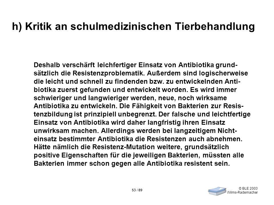 © BLE 2003 Wilms-Rademacher 53 / 89 h) Kritik an schulmedizinischen Tierbehandlung Deshalb verschärft leichfertiger Einsatz von Antibiotika grund- sät