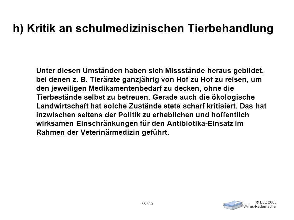 © BLE 2003 Wilms-Rademacher 55 / 89 h) Kritik an schulmedizinischen Tierbehandlung Unter diesen Umständen haben sich Missstände heraus gebildet, bei d