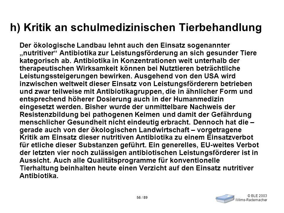 © BLE 2003 Wilms-Rademacher 56 / 89 h) Kritik an schulmedizinischen Tierbehandlung Der ökologische Landbau lehnt auch den Einsatz sogenannter nutritiv