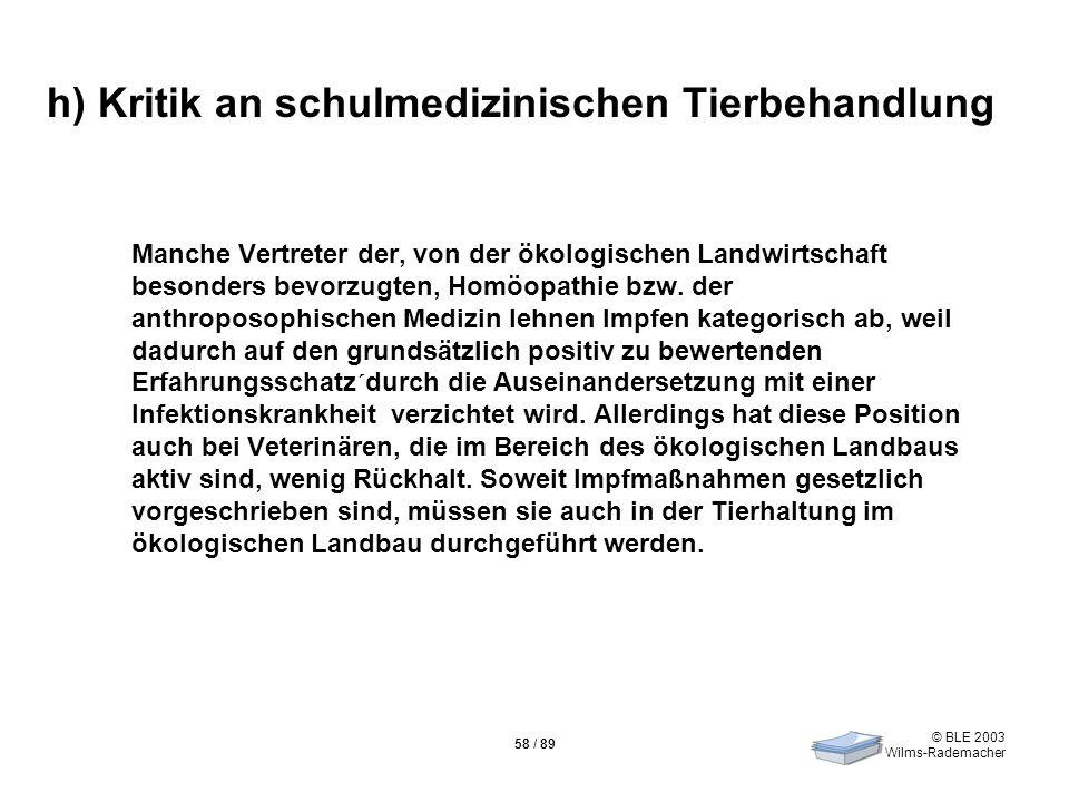 © BLE 2003 Wilms-Rademacher 58 / 89 h) Kritik an schulmedizinischen Tierbehandlung Manche Vertreter der, von der ökologischen Landwirtschaft besonders