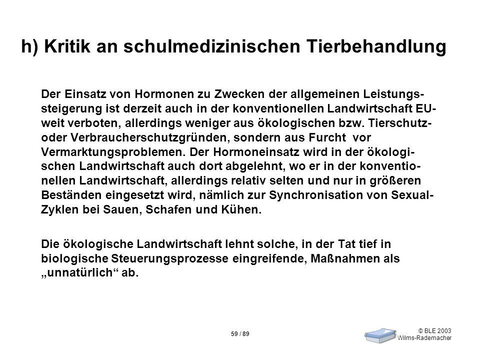 © BLE 2003 Wilms-Rademacher 59 / 89 h) Kritik an schulmedizinischen Tierbehandlung Der Einsatz von Hormonen zu Zwecken der allgemeinen Leistungs- stei
