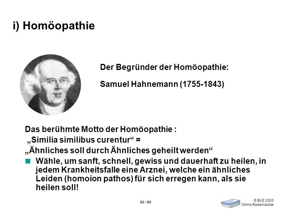 © BLE 2003 Wilms-Rademacher 60 / 89 i) Homöopathie Das berühmte Motto der Homöopathie : Similia similibus curentur = Ähnliches soll durch Ähnliches ge