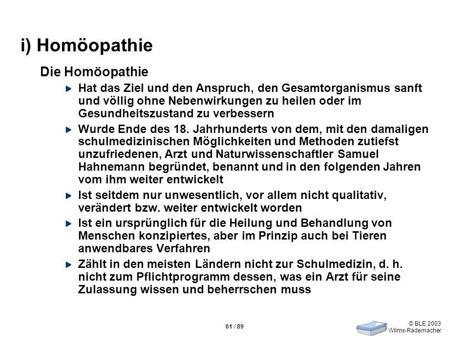 © BLE 2003 Wilms-Rademacher 61 / 89 i) Homöopathie Die Homöopathie Hat das Ziel und den Anspruch, den Gesamtorganismus sanft und völlig ohne Nebenwirk