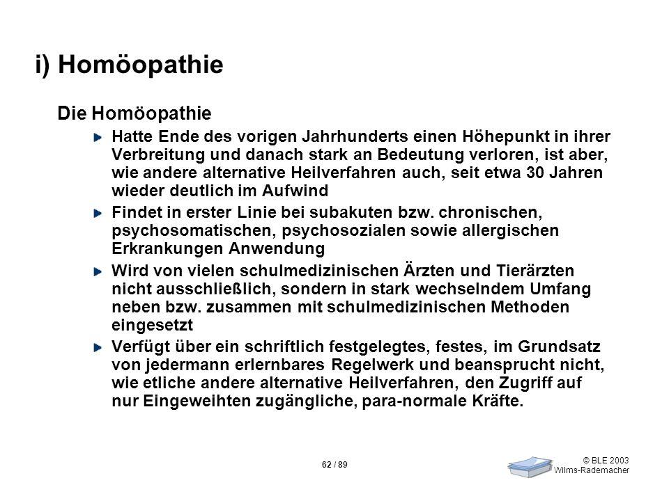 © BLE 2003 Wilms-Rademacher 62 / 89 i) Homöopathie Die Homöopathie Hatte Ende des vorigen Jahrhunderts einen Höhepunkt in ihrer Verbreitung und danach