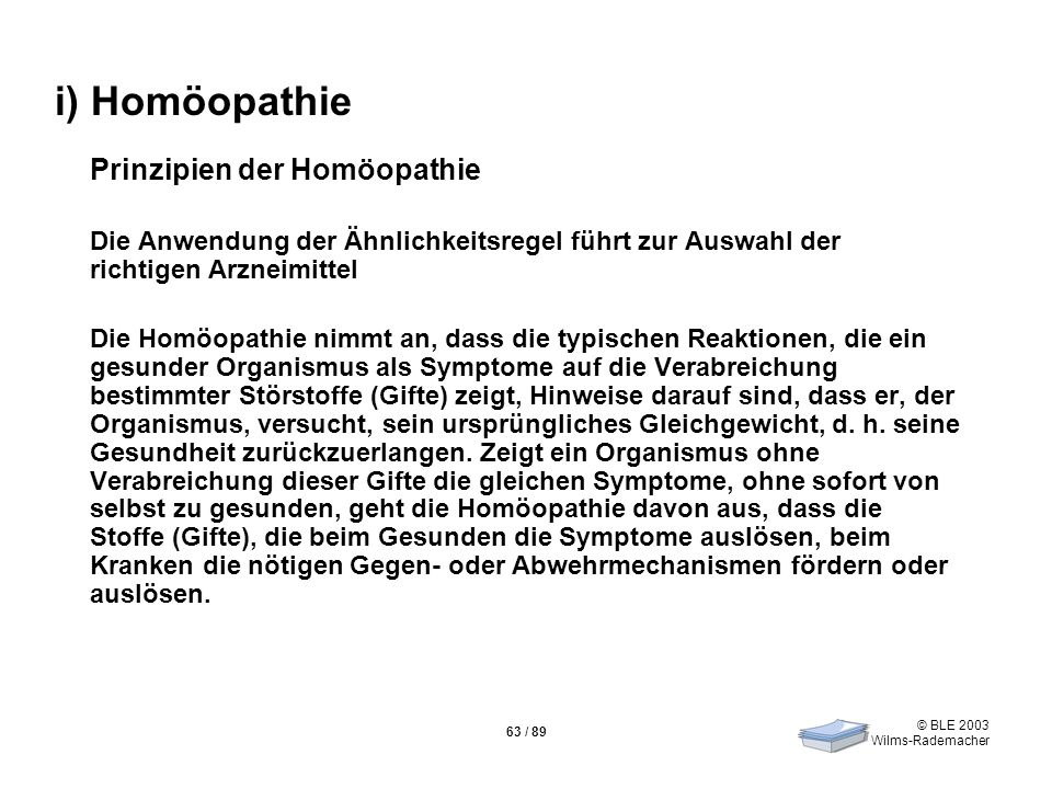 © BLE 2003 Wilms-Rademacher 63 / 89 i) Homöopathie Prinzipien der Homöopathie Die Anwendung der Ähnlichkeitsregel führt zur Auswahl der richtigen Arzn