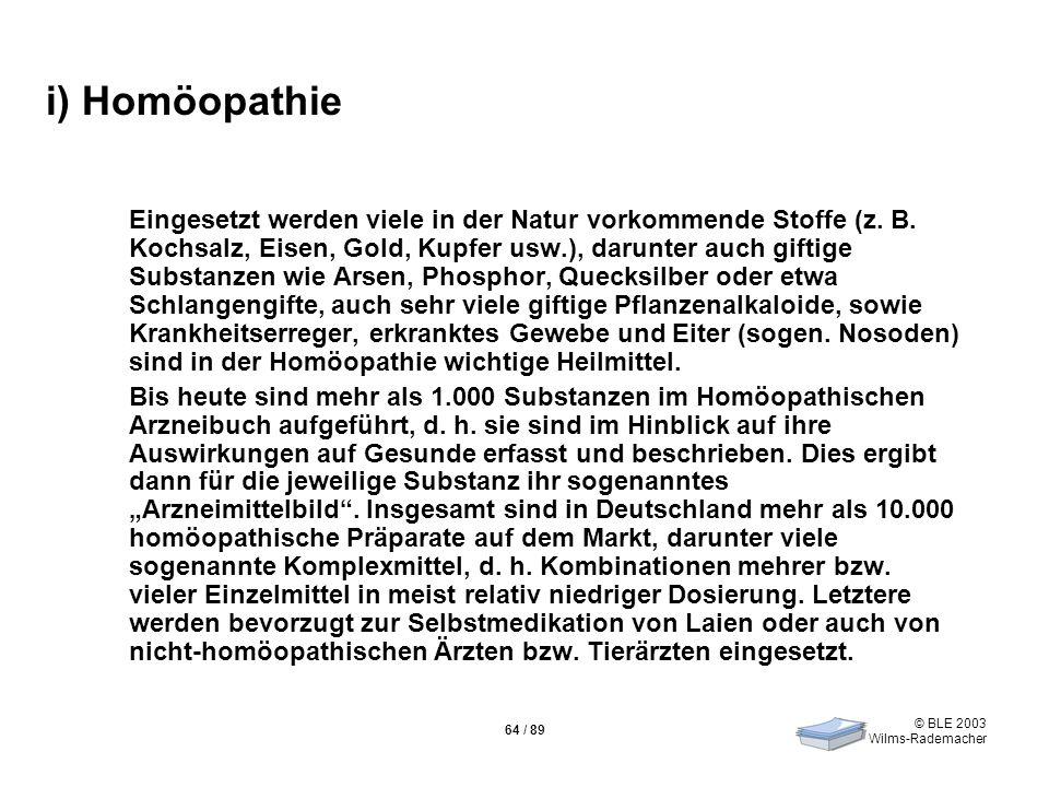 © BLE 2003 Wilms-Rademacher 64 / 89 i) Homöopathie Eingesetzt werden viele in der Natur vorkommende Stoffe (z. B. Kochsalz, Eisen, Gold, Kupfer usw.),