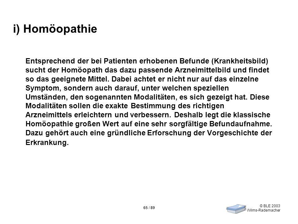 © BLE 2003 Wilms-Rademacher 65 / 89 i) Homöopathie Entsprechend der bei Patienten erhobenen Befunde (Krankheitsbild) sucht der Homöopath das dazu pass